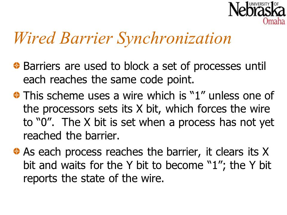 Wired Barrier Synchronization Barriers are used to block a set of processes until each reaches the same code point. This scheme uses a wire which is 1