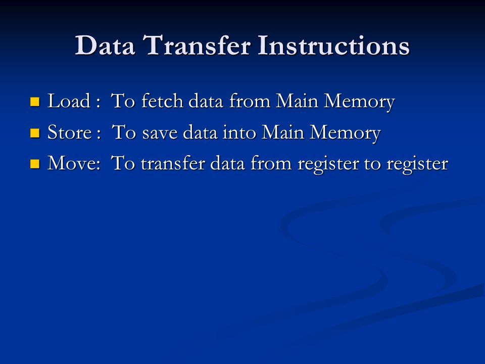 Data Transfer Instructions Load : To fetch data from Main Memory Load : To fetch data from Main Memory Store : To save data into Main Memory Store : T