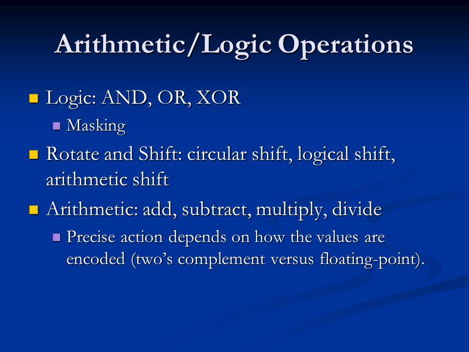 Arithmetic/Logic Operations Logic: AND, OR, XOR Logic: AND, OR, XOR Masking Masking Rotate and Shift: circular shift, logical shift, arithmetic shift