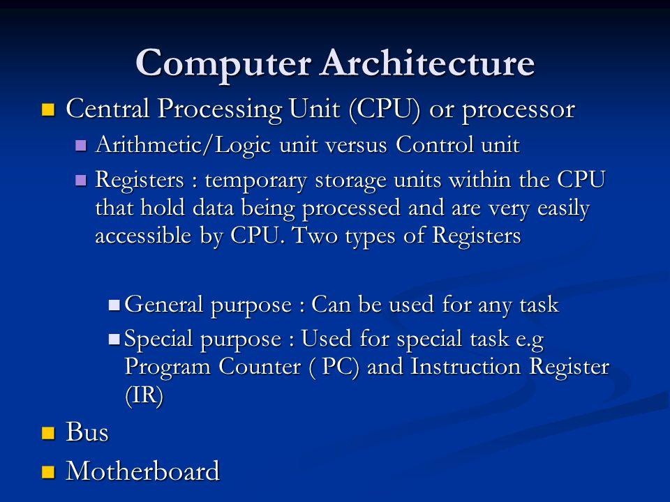 Computer Architecture Central Processing Unit (CPU) or processor Central Processing Unit (CPU) or processor Arithmetic/Logic unit versus Control unit
