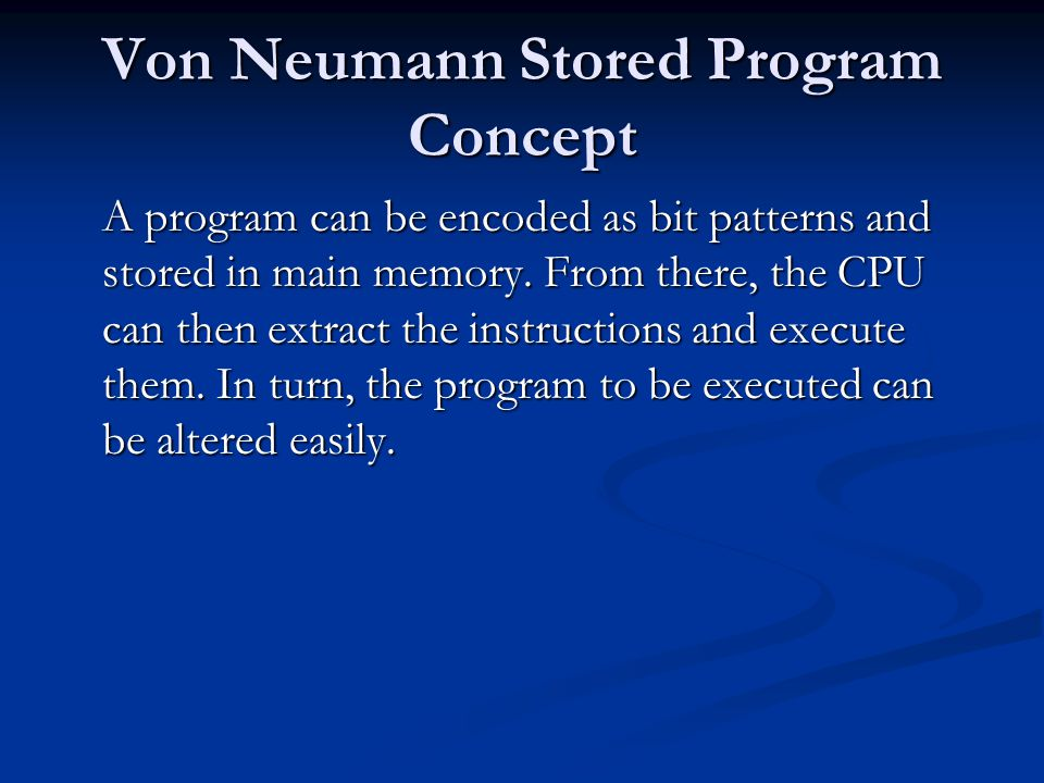 Von Neumann Stored Program Concept A program can be encoded as bit patterns and stored in main memory. From there, the CPU can then extract the instru
