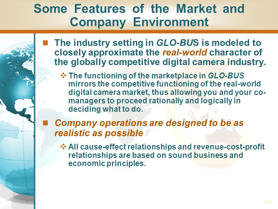 1-11 Some Features of the Market and Company Environment The industry setting in GLO-BUS is modeled to closely approximate the real-world character of