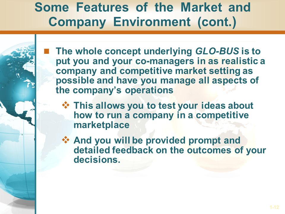 1-12 Some Features of the Market and Company Environment (cont.) The whole concept underlying GLO-BUS is to put you and your co-managers in as realistic a company and competitive market setting as possible and have you manage all aspects of the companys operations This allows you to test your ideas about how to run a company in a competitive marketplace And you will be provided prompt and detailed feedback on the outcomes of your decisions.