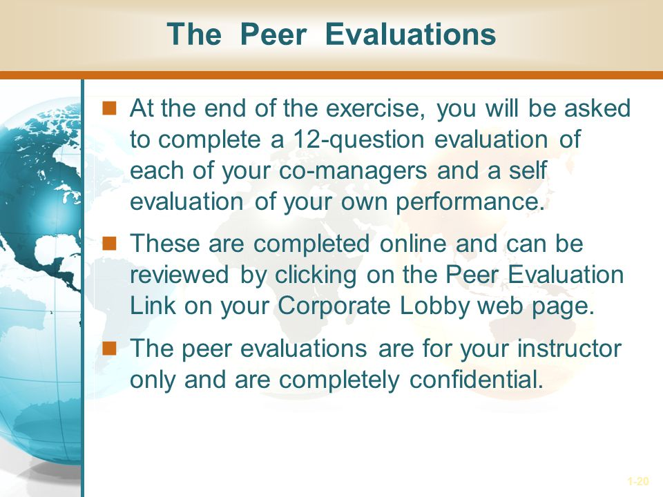 1-20 The Peer Evaluations At the end of the exercise, you will be asked to complete a 12-question evaluation of each of your co-managers and a self evaluation of your own performance.