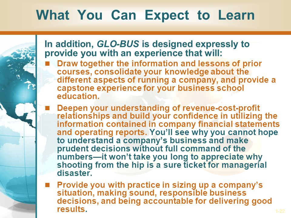 1-22 What You Can Expect to Learn In addition, GLO-BUS is designed expressly to provide you with an experience that will: Draw together the information and lessons of prior courses, consolidate your knowledge about the different aspects of running a company, and provide a capstone experience for your business school education.