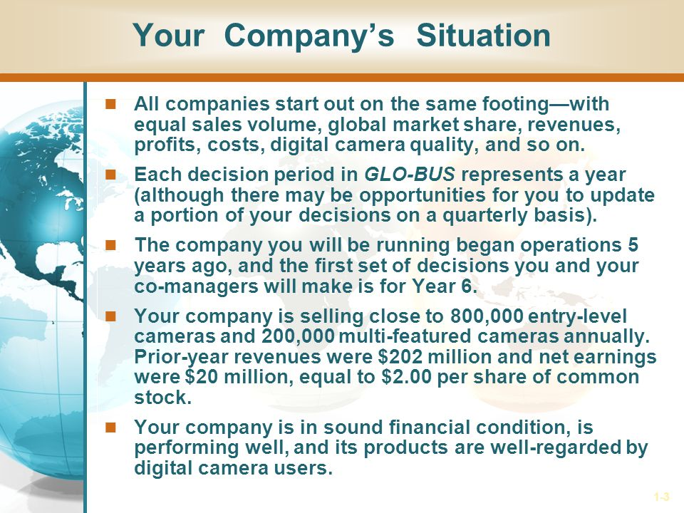 1-3 Your Companys Situation All companies start out on the same footingwith equal sales volume, global market share, revenues, profits, costs, digital