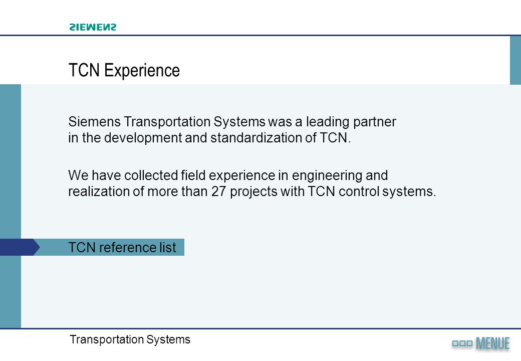 Transportation Systems TCN Experience Siemens Transportation Systems was a leading partner in the development and standardization of TCN. We have coll