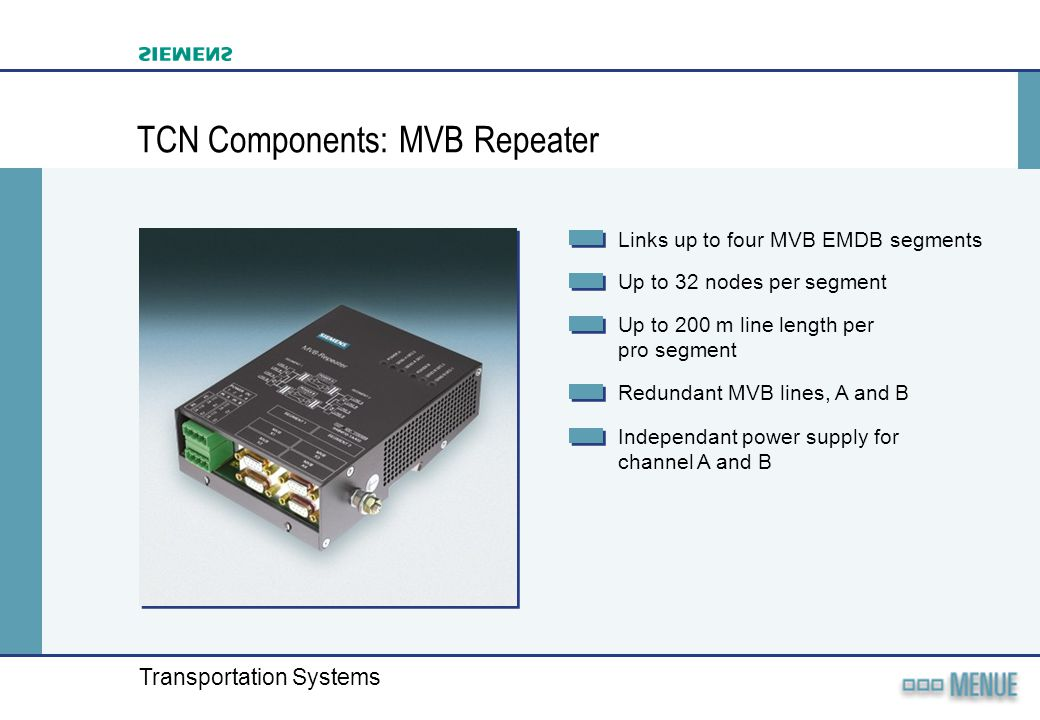 Transportation Systems TCN Components: MVB Repeater Links up to four MVB EMDB segments Up to 32 nodes per segment Up to 200 m line length per pro segm