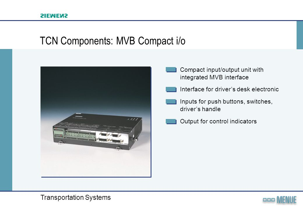 Transportation Systems TCN Components: MVB Compact i/o Compact input/output unit with integrated MVB interface Interface for drivers desk electronic I