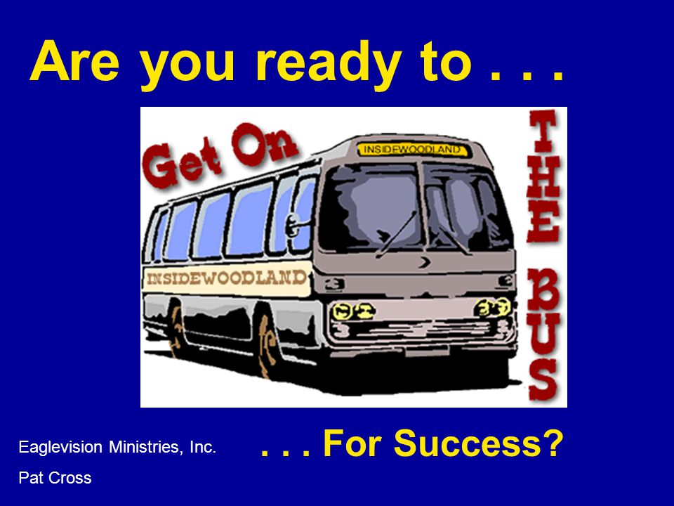 Are you ready to... Eaglevision Ministries, Inc. Pat Cross... For Success