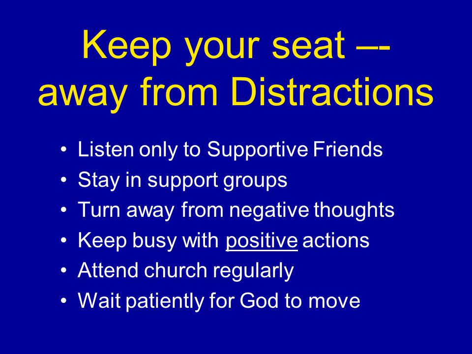 Keep your seat –- away from Distractions Listen only to Supportive Friends Stay in support groups Turn away from negative thoughts Keep busy with positive actions Attend church regularly Wait patiently for God to move