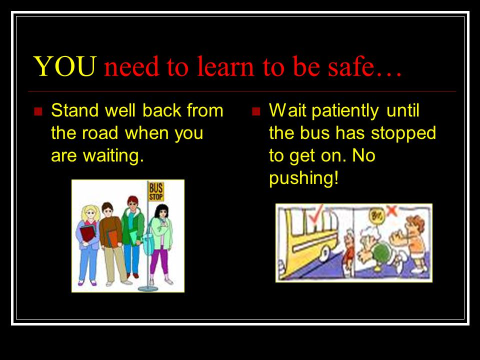 YOU need to learn to be safe… Stand well back from the road when you are waiting. Wait patiently until the bus has stopped to get on. No pushing!