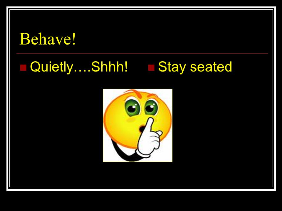 Behave! Quietly….Shhh! Stay seated