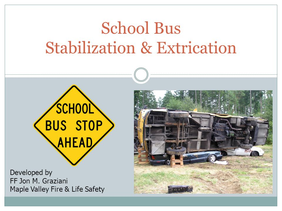 School Bus Stabilization & Extrication Developed by FF Jon M. Graziani Maple Valley Fire & Life Safety