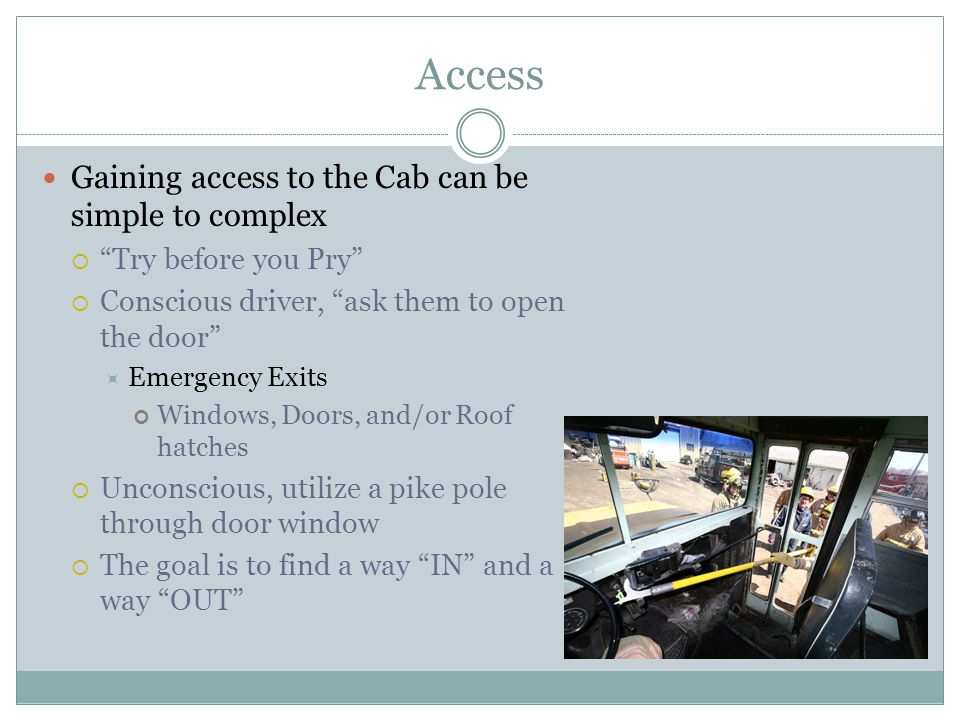 Access Gaining access to the Cab can be simple to complex Try before you Pry Conscious driver, ask them to open the door Emergency Exits Windows, Door