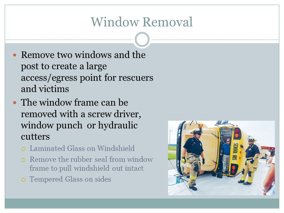 Window Removal Remove two windows and the post to create a large access/egress point for rescuers and victims The window frame can be removed with a s