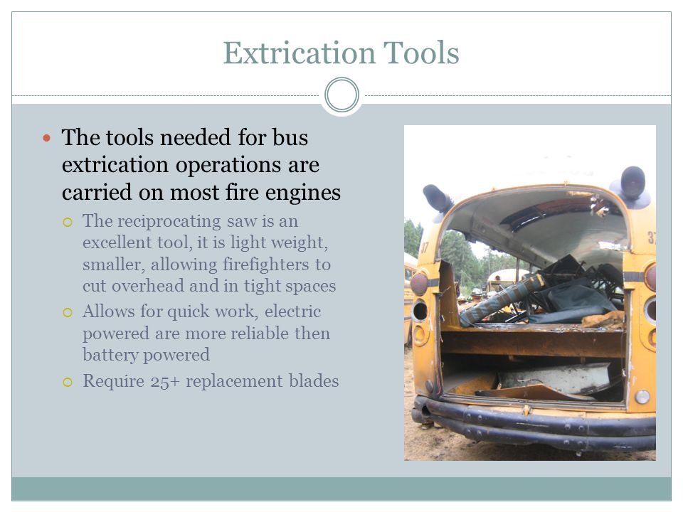 Extrication Tools The tools needed for bus extrication operations are carried on most fire engines The reciprocating saw is an excellent tool, it is l