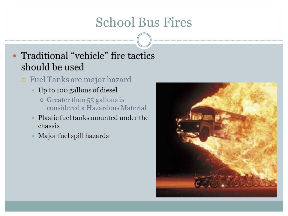 School Bus Fires Traditional vehicle fire tactics should be used Fuel Tanks are major hazard Up to 100 gallons of diesel Greater than 55 gallons is co