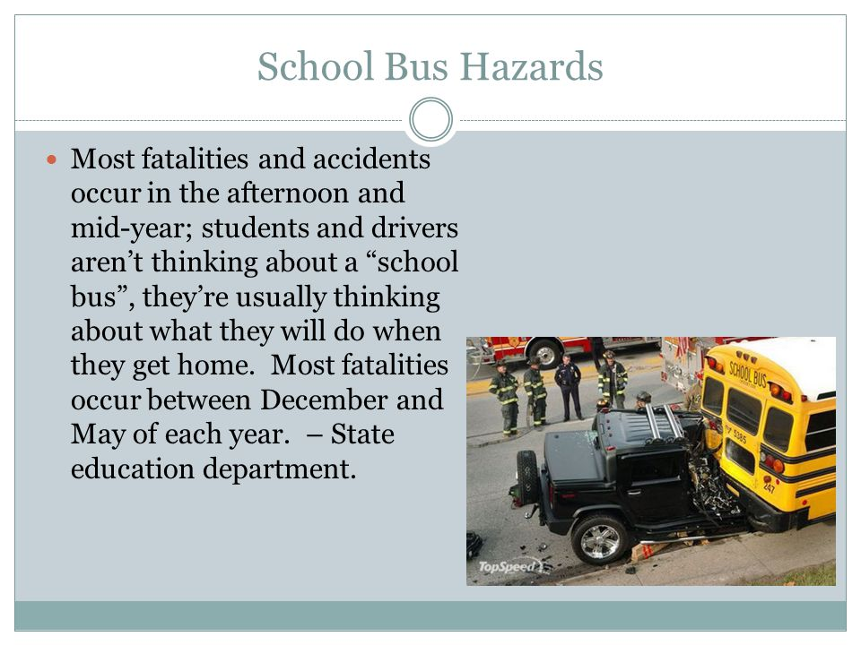 School Bus Hazards Most fatalities and accidents occur in the afternoon and mid-year; students and drivers arent thinking about a school bus, theyre u