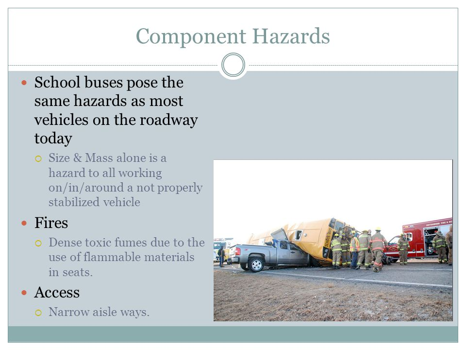 Component Hazards School buses pose the same hazards as most vehicles on the roadway today Size & Mass alone is a hazard to all working on/in/around a