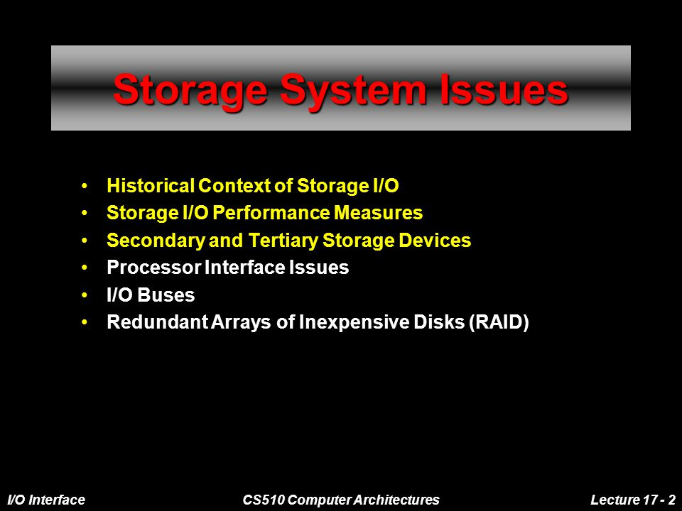 I/O InterfaceCS510 Computer ArchitecturesLecture 17 - 2 Storage System Issues Historical Context of Storage I/O Storage I/O Performance Measures Secondary and Tertiary Storage Devices Processor Interface Issues I/O Buses Redundant Arrays of Inexpensive Disks (RAID)