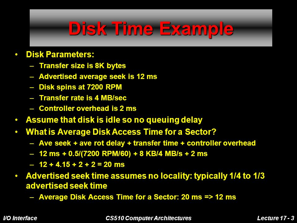 I/O InterfaceCS510 Computer ArchitecturesLecture 17 - 3 Disk Time Example Disk Parameters: –Transfer size is 8K bytes –Advertised average seek is 12 ms –Disk spins at 7200 RPM –Transfer rate is 4 MB/sec –Controller overhead is 2 ms Assume that disk is idle so no queuing delay What is Average Disk Access Time for a Sector.