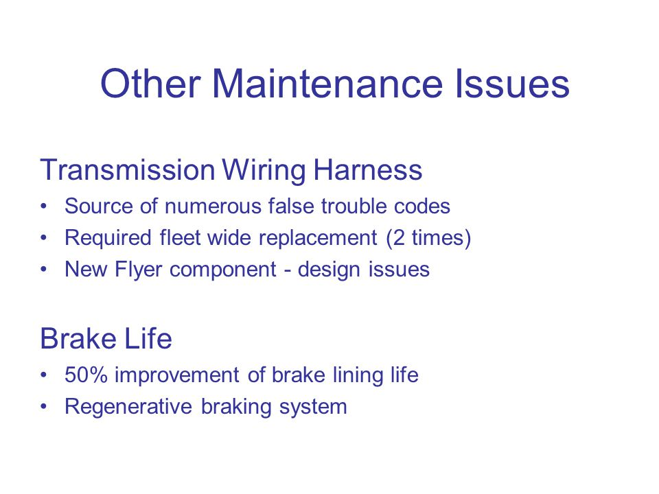 Other Maintenance Issues Transmission Wiring Harness Source of numerous false trouble codes Required fleet wide replacement (2 times) New Flyer component - design issues Brake Life 50% improvement of brake lining life Regenerative braking system