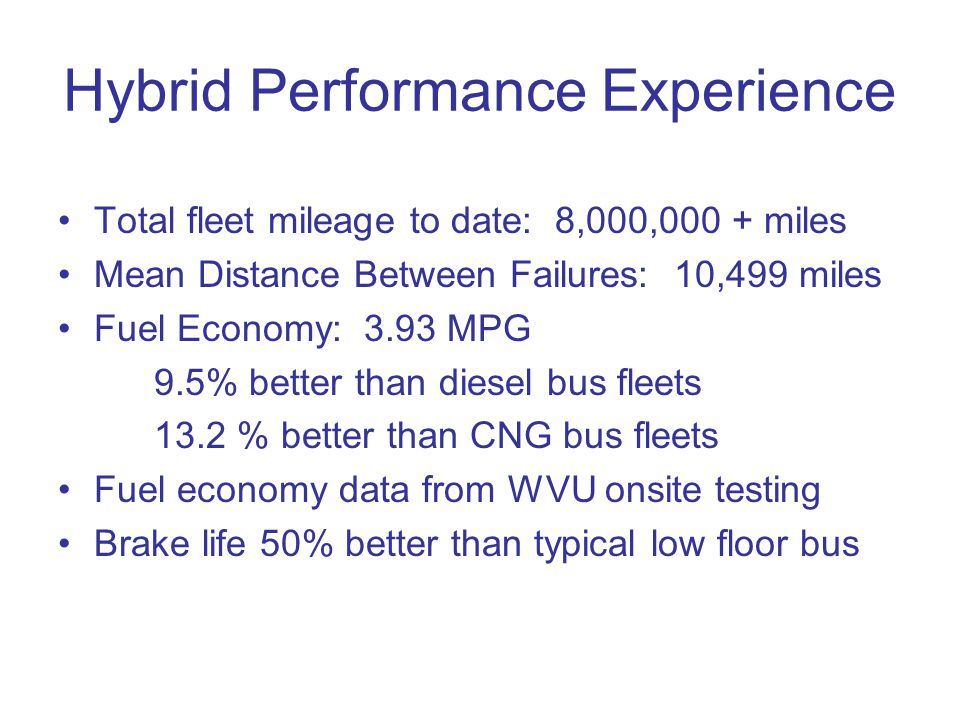 Hybrid Performance Experience Total fleet mileage to date: 8,000,000 + miles Mean Distance Between Failures: 10,499 miles Fuel Economy: 3.93 MPG 9.5% better than diesel bus fleets 13.2 % better than CNG bus fleets Fuel economy data from WVU onsite testing Brake life 50% better than typical low floor bus
