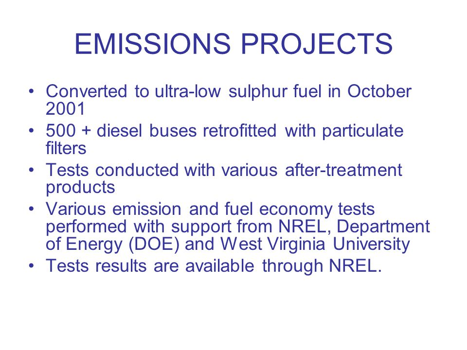EMISSIONS PROJECTS Converted to ultra-low sulphur fuel in October 2001 500 + diesel buses retrofitted with particulate filters Tests conducted with various after-treatment products Various emission and fuel economy tests performed with support from NREL, Department of Energy (DOE) and West Virginia University Tests results are available through NREL.