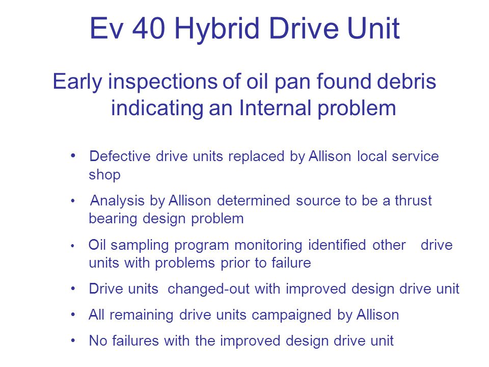 Ev 40 Hybrid Drive Unit Early inspections of oil pan found debris indicating an Internal problem Defective drive units replaced by Allison local service shop Analysis by Allison determined source to be a thrust bearing design problem Oil sampling program monitoring identified other drive units with problems prior to failure Drive units changed-out with improved design drive unit All remaining drive units campaigned by Allison No failures with the improved design drive unit