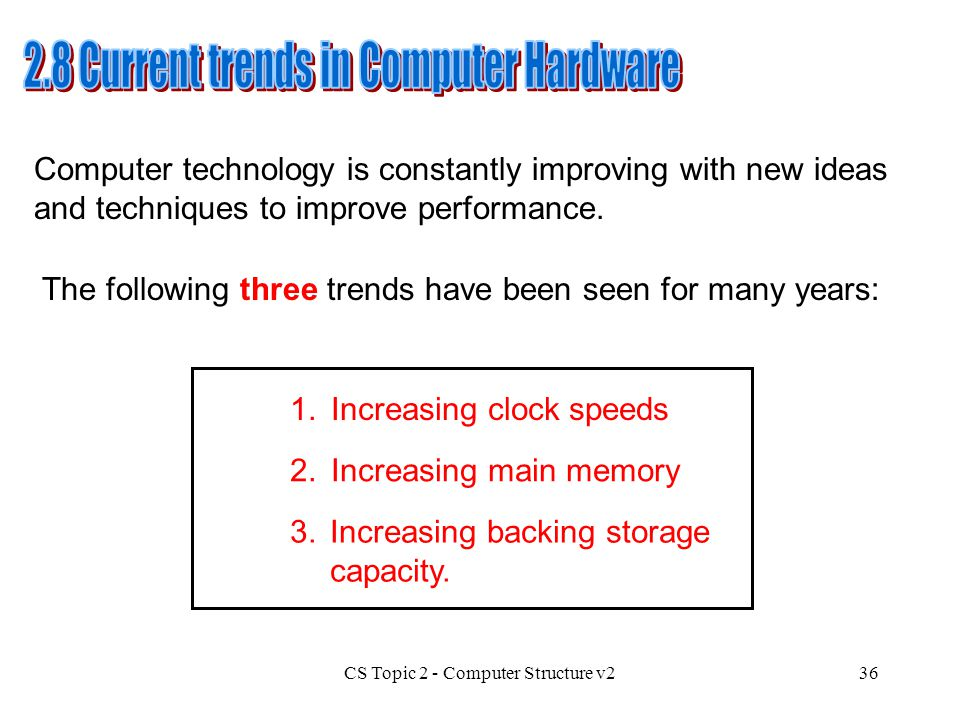 CS Topic 2 - Computer Structure v236 Computer technology is constantly improving with new ideas and techniques to improve performance. The following t