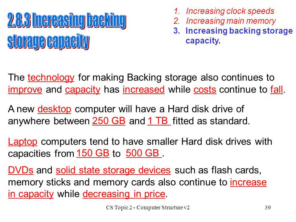 CS Topic 2 - Computer Structure v239 1.Increasing clock speeds 3.Increasing backing storage capacity. 2.Increasing main memory The technology for maki