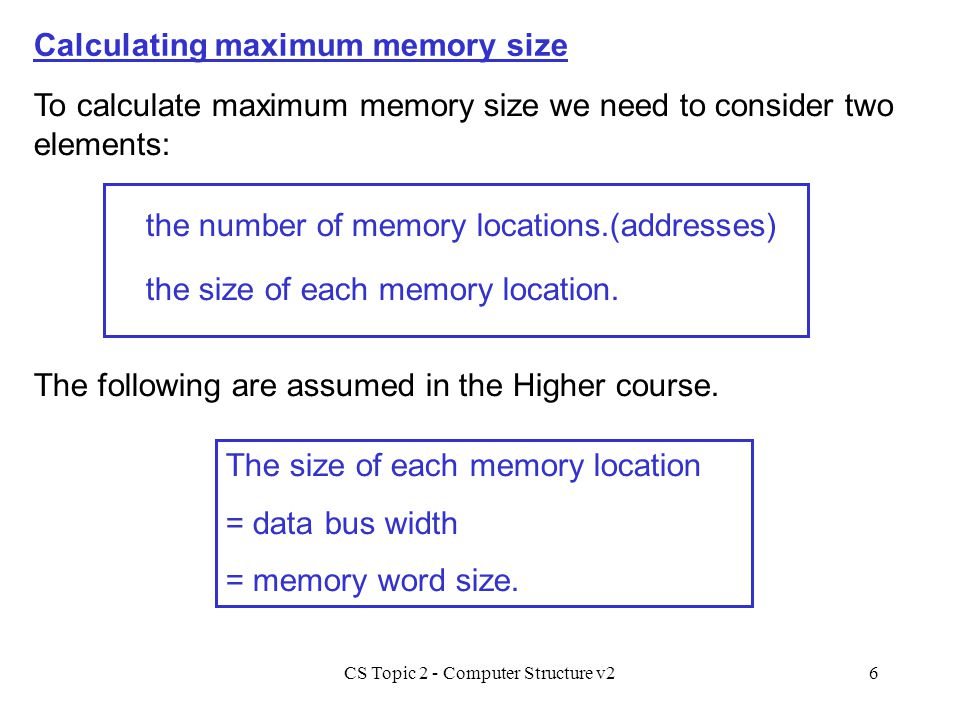 CS Topic 2 - Computer Structure v26 the size of each memory location. Calculating maximum memory size To calculate maximum memory size we need to cons