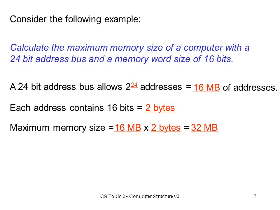 CS Topic 2 - Computer Structure v27 Consider the following example: Calculate the maximum memory size of a computer with a 24 bit address bus and a me