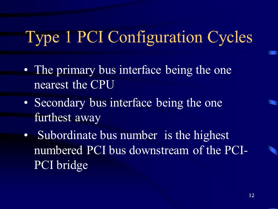 12 Type 1 PCI Configuration Cycles The primary bus interface being the one nearest the CPU Secondary bus interface being the one furthest away Subordinate bus number is the highest numbered PCI bus downstream of the PCI- PCI bridge