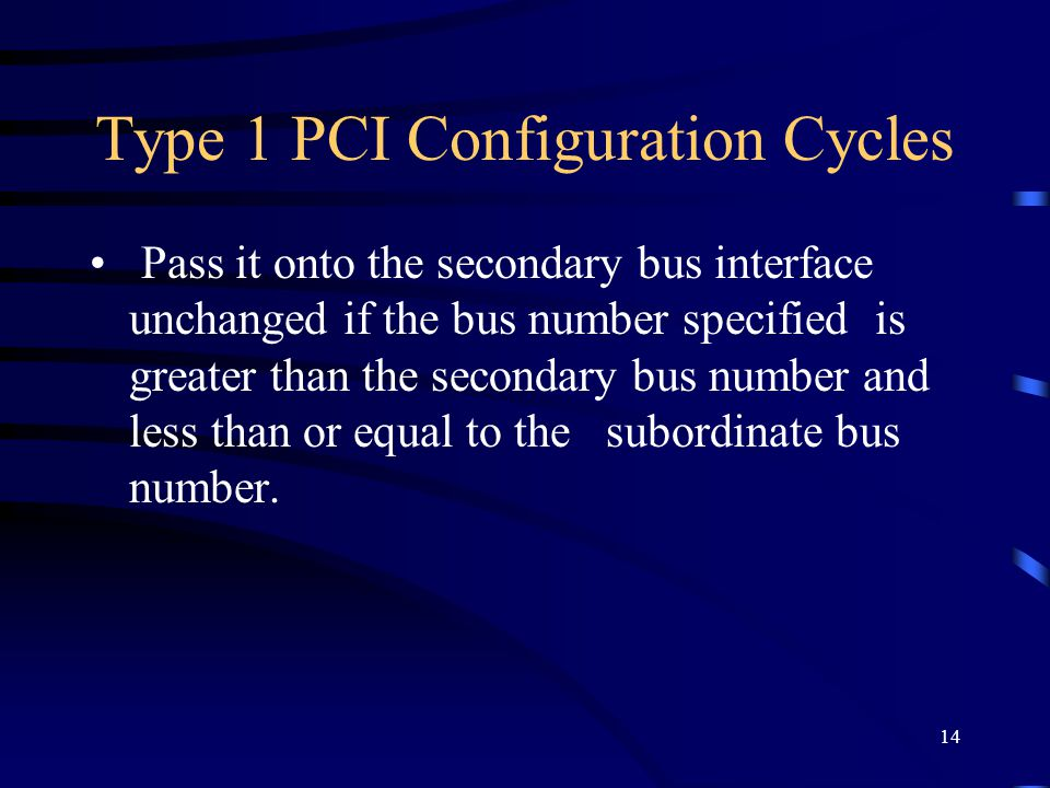 14 Type 1 PCI Configuration Cycles Pass it onto the secondary bus interface unchanged if the bus number specified is greater than the secondary bus number and less than or equal to the subordinate bus number.