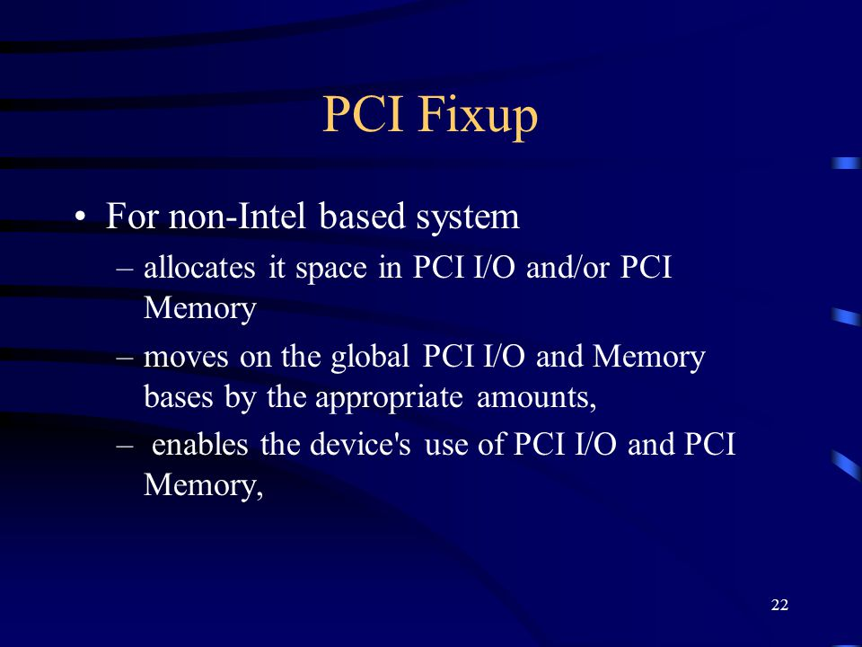 22 PCI Fixup For non-Intel based system –allocates it space in PCI I/O and/or PCI Memory –moves on the global PCI I/O and Memory bases by the appropriate amounts, – enables the device s use of PCI I/O and PCI Memory,