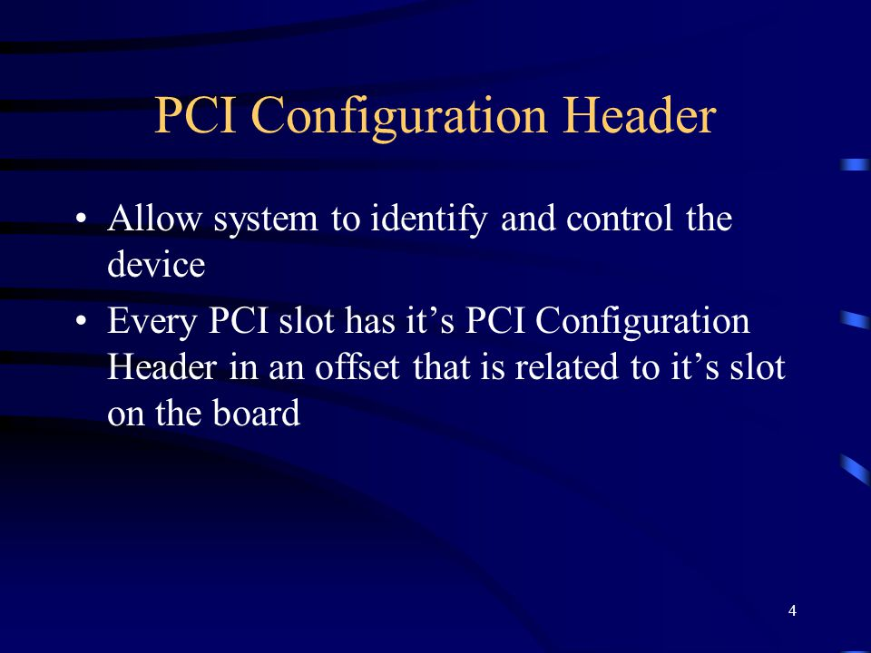 4 PCI Configuration Header Allow system to identify and control the device Every PCI slot has its PCI Configuration Header in an offset that is related to its slot on the board