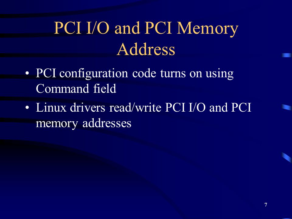 7 PCI I/O and PCI Memory Address PCI configuration code turns on using Command field Linux drivers read/write PCI I/O and PCI memory addresses