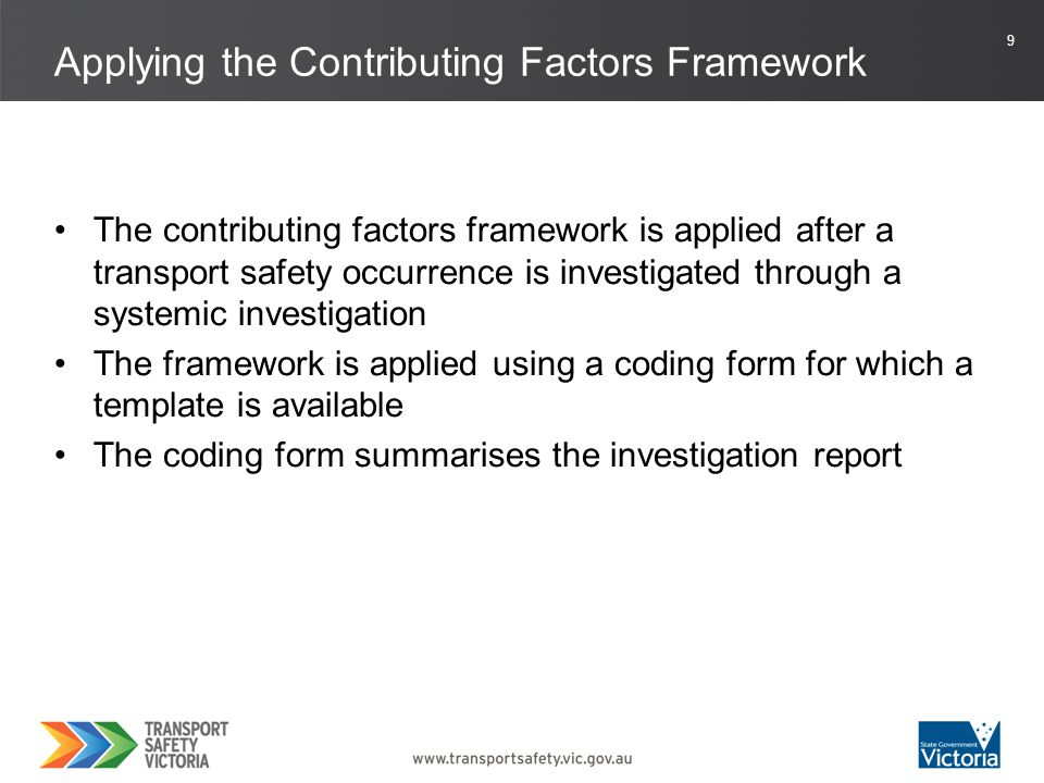 10 When multiple coding forms have been completed, data can be analysed across occurrences For example, data may show that the majority of occurrences involved issues associated with: personal factors (such as fatigue) task demands (such as high workload) people management (such as lack of supervision) organisational management (such as policy) external organisational influences (such as regulation) Outcomes of the Contributing Factors Framework
