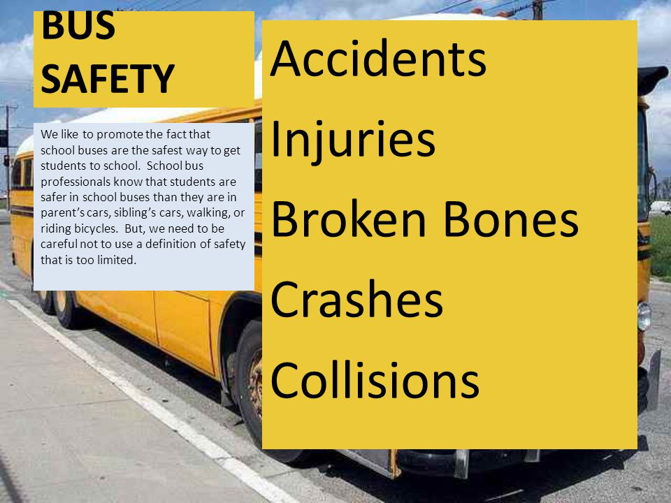 BUS SAFETY Accidents Injuries Broken Bones Crashes Collisions We like to promote the fact that school buses are the safest way to get students to school.
