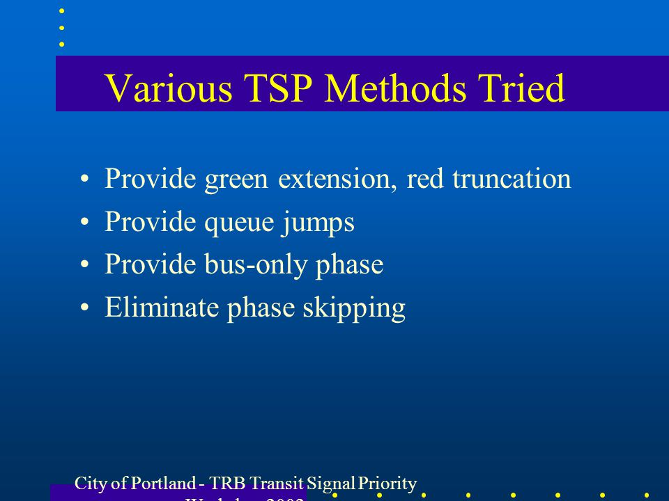 City of Portland - TRB Transit Signal Priority Workshop 2002 Various TSP Methods Tried Provide green extension, red truncation Provide queue jumps Pro