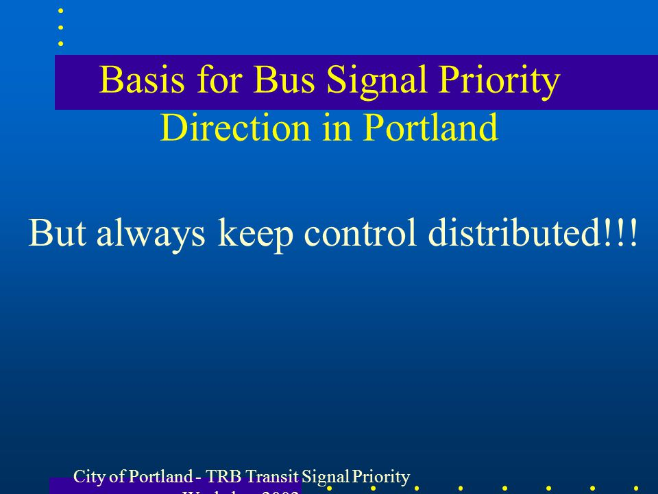 City of Portland - TRB Transit Signal Priority Workshop 2002 Basis for Bus Signal Priority Direction in Portland But always keep control distributed!!