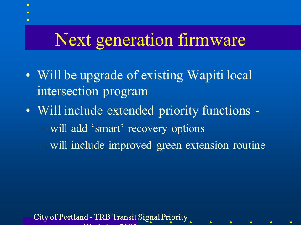 City of Portland - TRB Transit Signal Priority Workshop 2002 Next generation firmware Will be upgrade of existing Wapiti local intersection program Wi