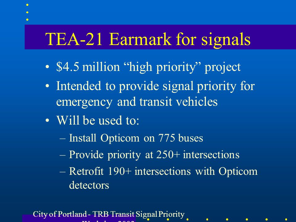 City of Portland - TRB Transit Signal Priority Workshop 2002 TEA-21 Earmark for signals $4.5 million high priority project Intended to provide signal