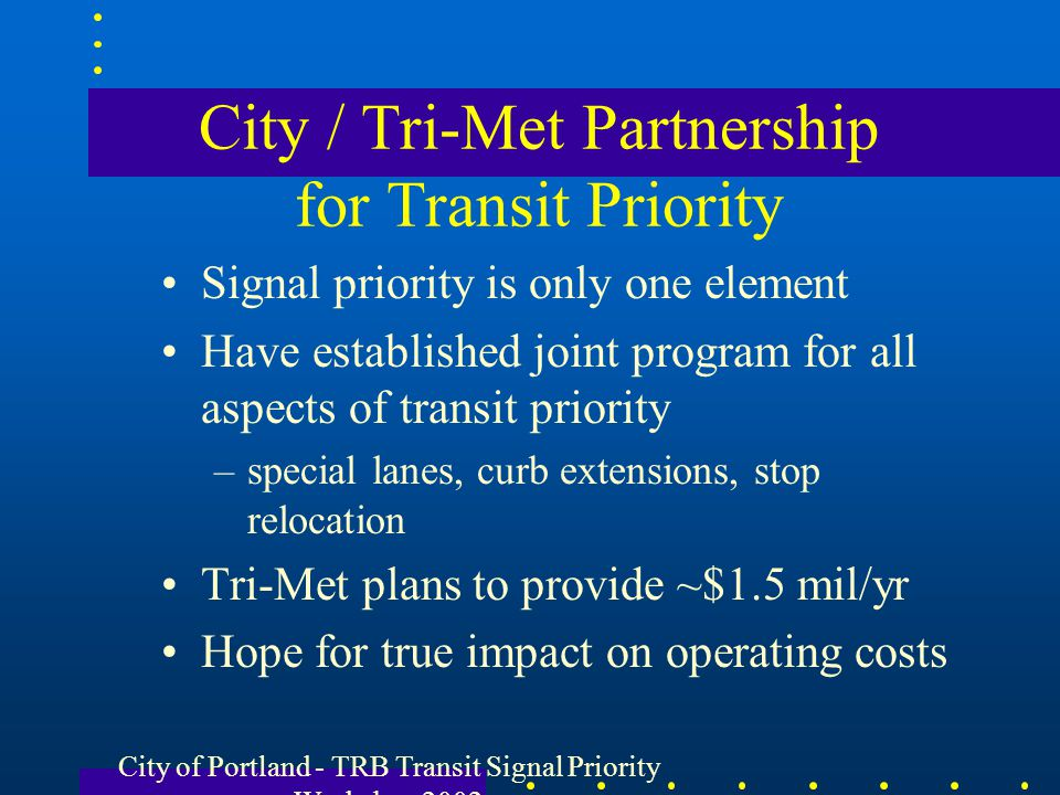 City of Portland - TRB Transit Signal Priority Workshop 2002 City / Tri-Met Partnership for Transit Priority Signal priority is only one element Have