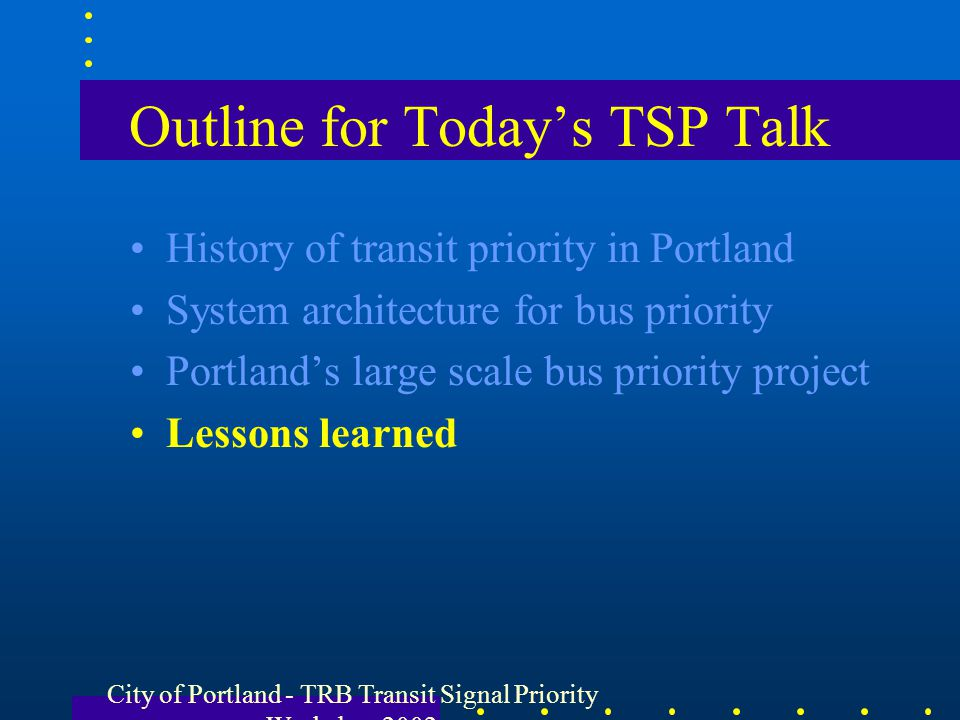 City of Portland - TRB Transit Signal Priority Workshop 2002 Outline for Todays TSP Talk History of transit priority in Portland System architecture f