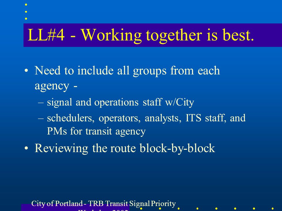 City of Portland - TRB Transit Signal Priority Workshop 2002 LL#4 - Working together is best. Need to include all groups from each agency - –signal an