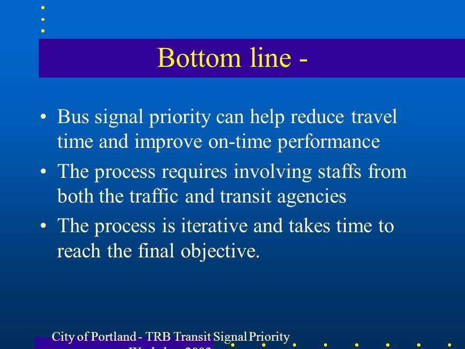 Bottom line - Bus signal priority can help reduce travel time and improve on-time performance The process requires involving staffs from both the traf