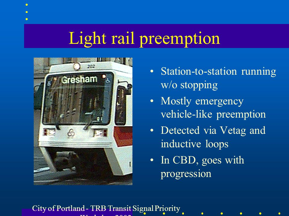 City of Portland - TRB Transit Signal Priority Workshop 2002 Light rail preemption Station-to-station running w/o stopping Mostly emergency vehicle-li